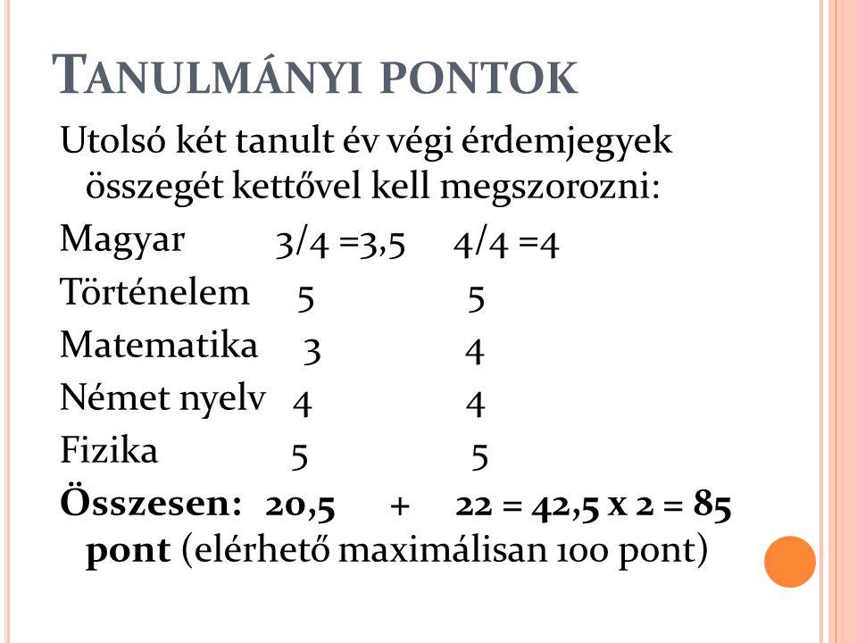 T ANULMÁNYI PONTOK Utolsó két tanult év végi érdemjegyek összegét kettővel kell megszorozni: Magyar 3/4 =3,5 4/4 =4 Történelem 5 5 Matematika 3 4 Német nyelv 4 4 Fizika 5 5 Összesen: 20,5 + 22 = 42,5 x 2 = 85 pont (elérhető maximálisan 100 pont)