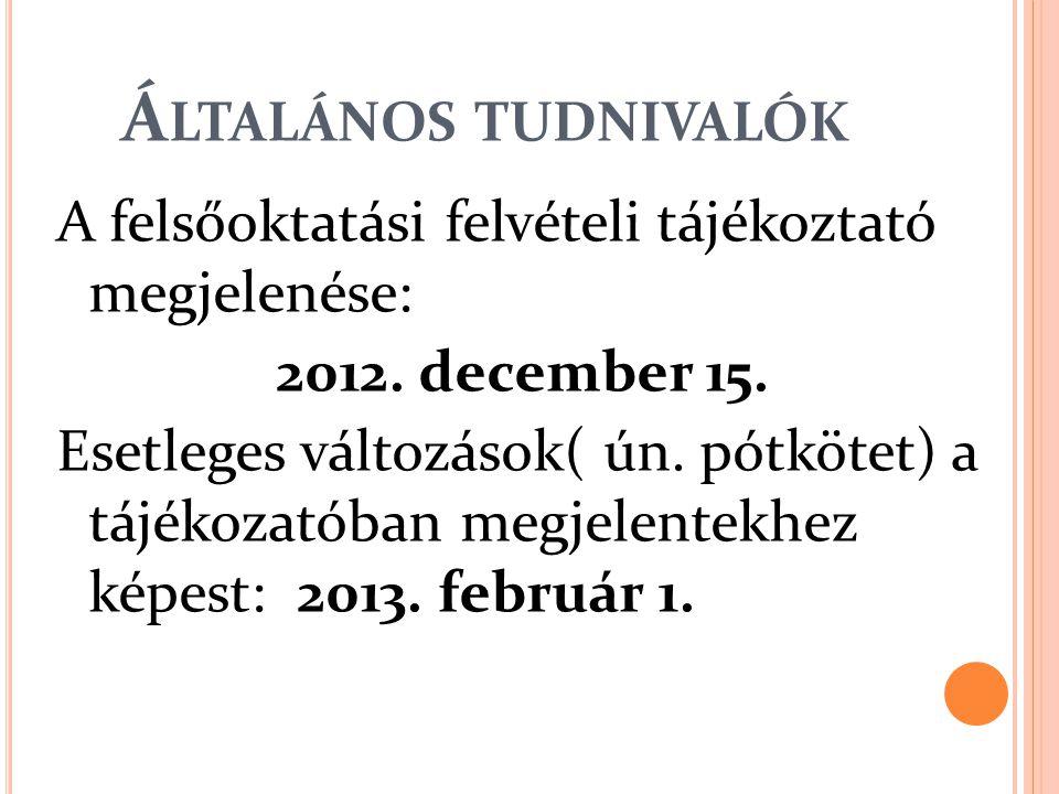 Á LTALÁNOS TUDNIVALÓK A felsőoktatási felvételi tájékoztató megjelenése: 2012. december 15. Esetleges változások( ún. pótkötet) a tájékozatóban megjel