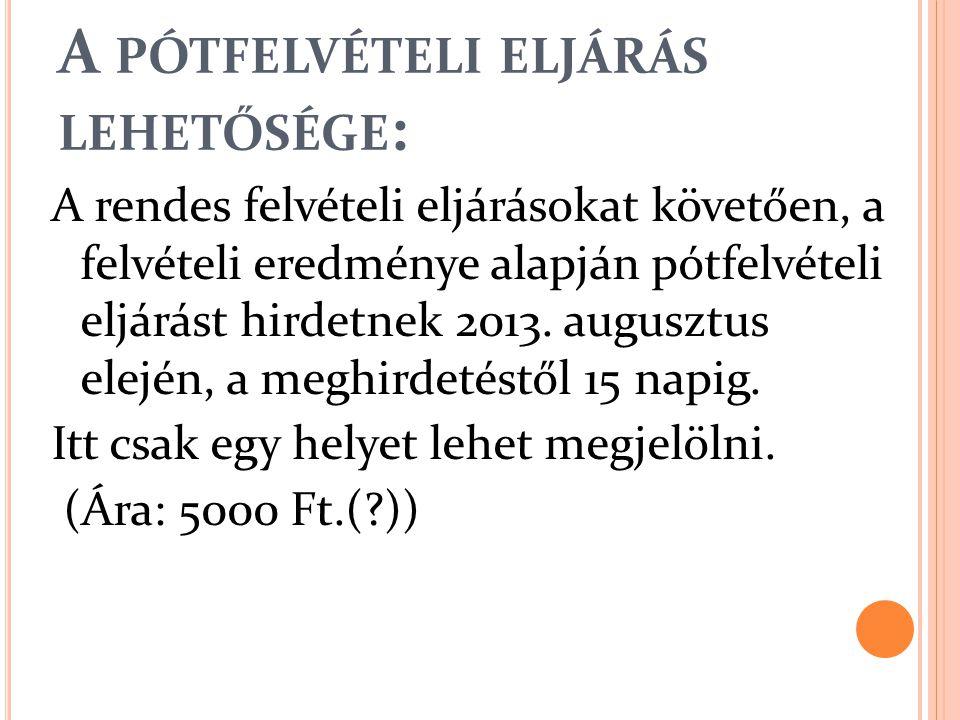 A PÓTFELVÉTELI ELJÁRÁS LEHETŐSÉGE : A rendes felvételi eljárásokat követően, a felvételi eredménye alapján pótfelvételi eljárást hirdetnek 2013. augus