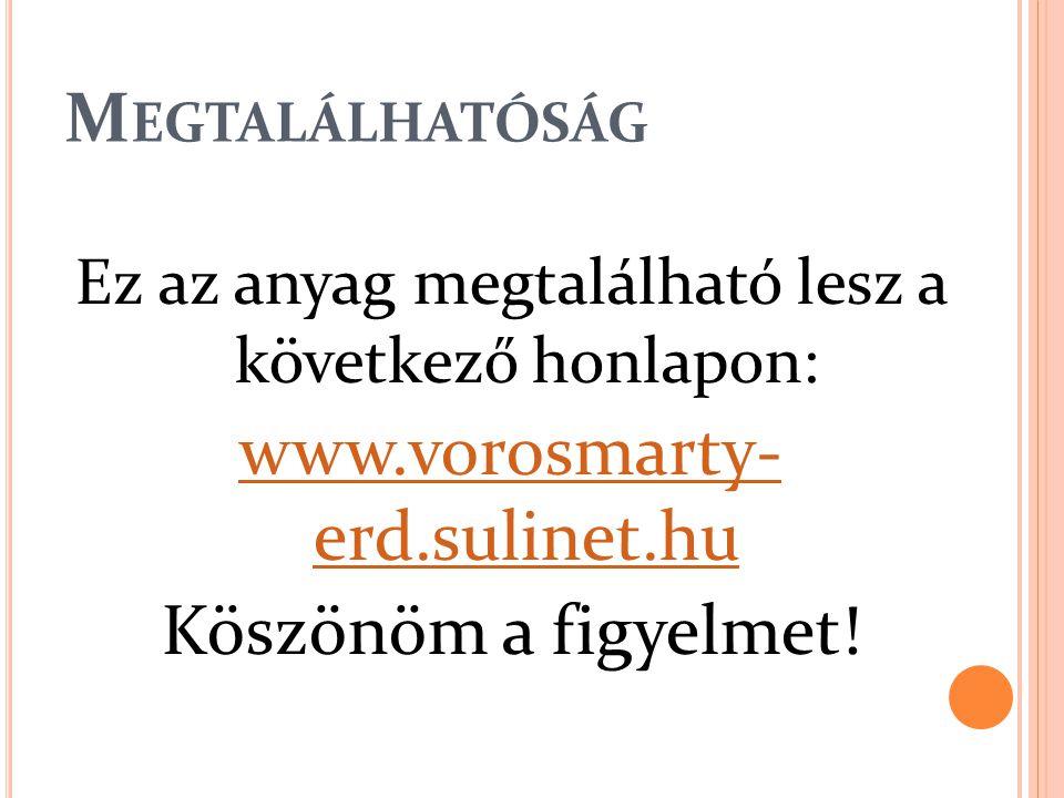 M EGTALÁLHATÓSÁG Ez az anyag megtalálható lesz a következő honlapon: www.vorosmarty- erd.sulinet.hu Köszönöm a figyelmet!