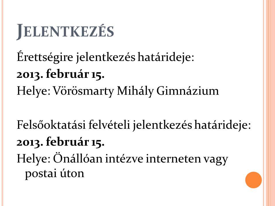 J ELENTKEZÉS Érettségire jelentkezés határideje: 2013. február 15. Helye: Vörösmarty Mihály Gimnázium Felsőoktatási felvételi jelentkezés határideje: