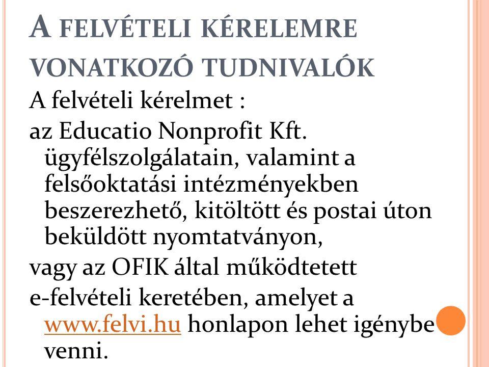 A FELVÉTELI KÉRELEMRE VONATKOZÓ TUDNIVALÓK A felvételi kérelmet : az Educatio Nonprofit Kft. ügyfélszolgálatain, valamint a felsőoktatási intézményekb