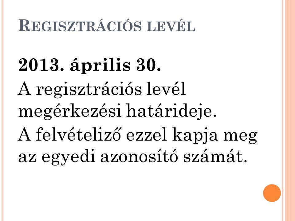 R EGISZTRÁCIÓS LEVÉL 2013. április 30. A regisztrációs levél megérkezési határideje. A felvételiző ezzel kapja meg az egyedi azonosító számát.