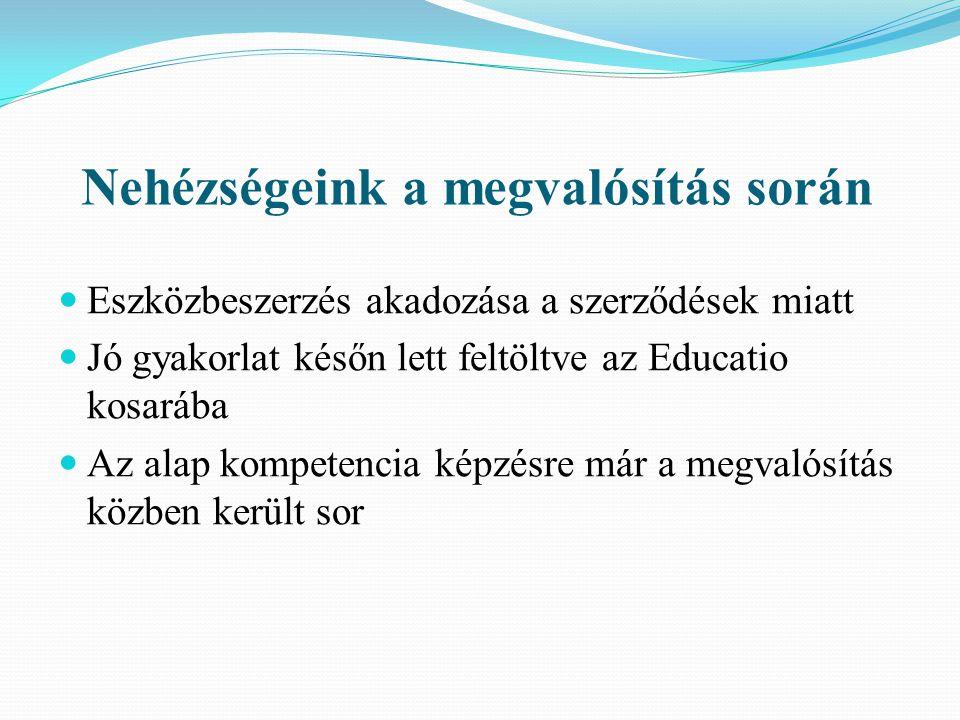 Nehézségeink a megvalósítás során  Eszközbeszerzés akadozása a szerződések miatt  Jó gyakorlat későn lett feltöltve az Educatio kosarába  Az alap kompetencia képzésre már a megvalósítás közben került sor