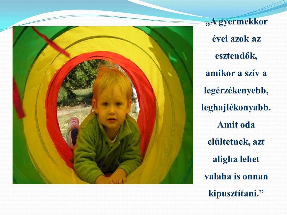 """""""A gyermekkor évei azok az esztendők, amikor a szív a legérzékenyebb, leghajlékonyabb."""