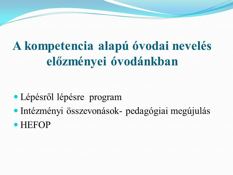 A kompetencia alapú óvodai nevelés előzményei óvodánkban  Lépésről lépésre program  Intézményi összevonások- pedagógiai megújulás  HEFOP