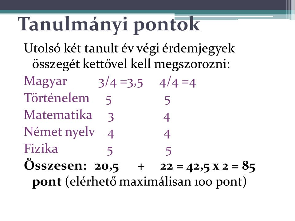 Tanulmányi pontok Utolsó két tanult év végi érdemjegyek összegét kettővel kell megszorozni: Magyar 3/4 =3,5 4/4 =4 Történelem 5 5 Matematika 3 4 Német nyelv 4 4 Fizika 5 5 Összesen: 20,5 + 22 = 42,5 x 2 = 85 pont (elérhető maximálisan 100 pont)