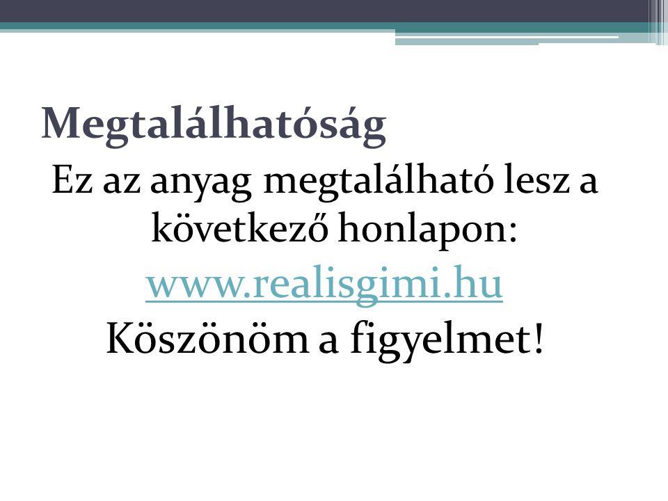 Megtalálhatóság Ez az anyag megtalálható lesz a következő honlapon: www.realisgimi.hu Köszönöm a figyelmet!