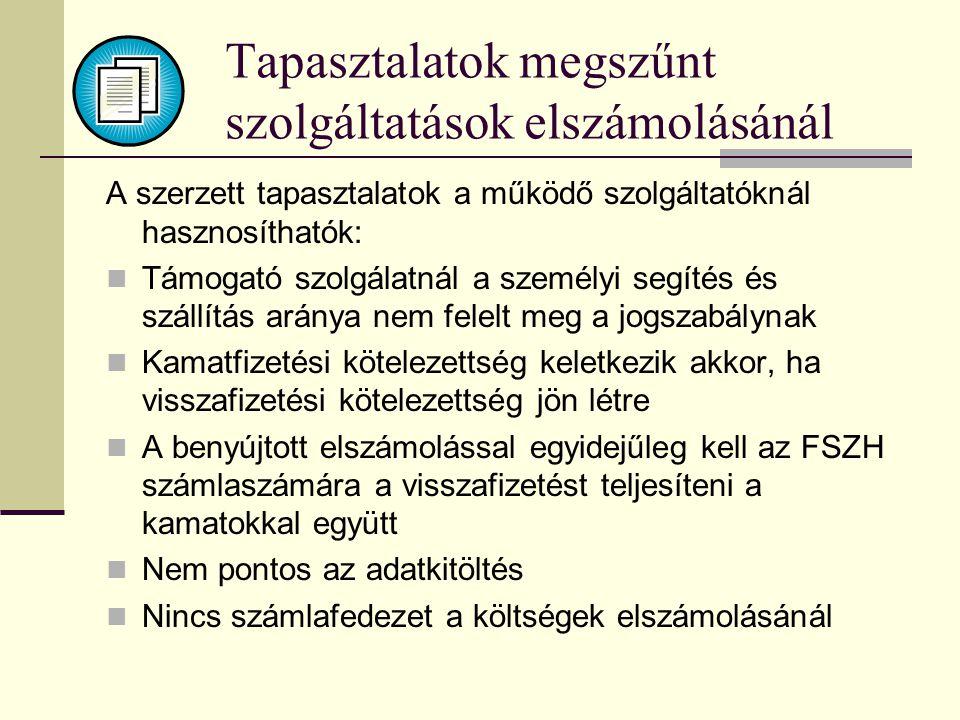 Tapasztalatok megszűnt szolgáltatások elszámolásánál A szerzett tapasztalatok a működő szolgáltatóknál hasznosíthatók:  Támogató szolgálatnál a személyi segítés és szállítás aránya nem felelt meg a jogszabálynak  Kamatfizetési kötelezettség keletkezik akkor, ha visszafizetési kötelezettség jön létre  A benyújtott elszámolással egyidejűleg kell az FSZH számlaszámára a visszafizetést teljesíteni a kamatokkal együtt  Nem pontos az adatkitöltés  Nincs számlafedezet a költségek elszámolásánál