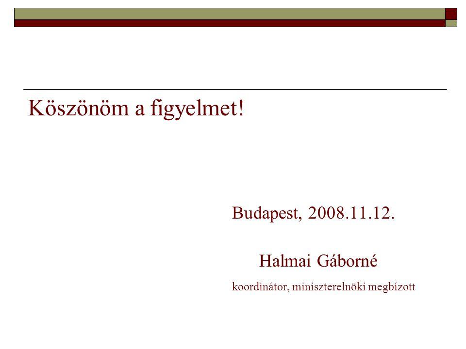 Köszönöm a figyelmet! Budapest, 2008.11.12. Halmai Gáborné koordinátor, miniszterelnöki megbízott