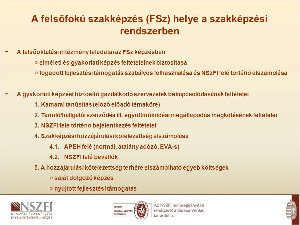 −A felsőoktatási intézmény feladatai az FSz képzésben ○ elméleti és gyakorlati képzés feltételeinek biztosítása ○ fogadott fejlesztési támogatás szabályos felhasználása és NSzFI felé történő elszámolása −A gyakorlati képzést biztosító gazdálkodó szervezetek bekapcsolódásának feltételei 1.