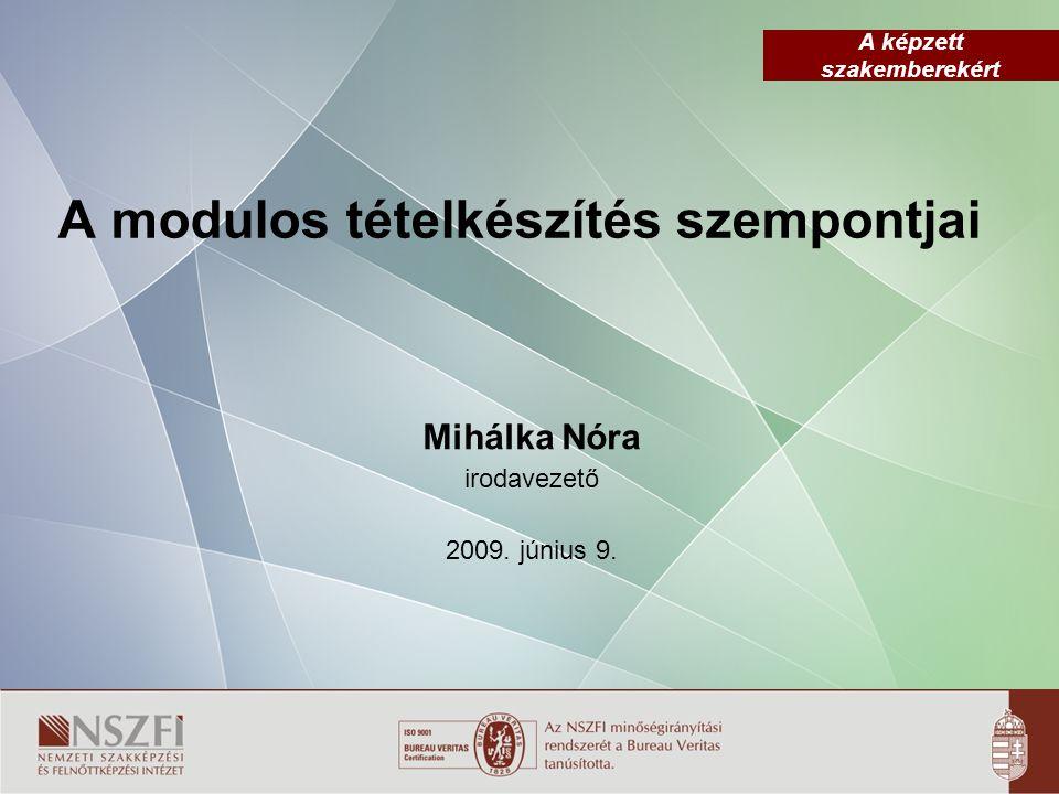 A képzett szakemberekért A modulos tételkészítés szempontjai Mihálka Nóra irodavezető 2009.