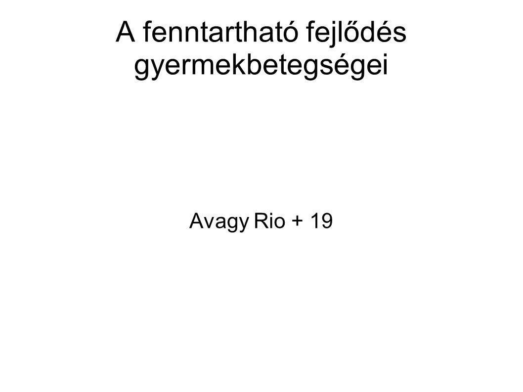 A fenntartható fejlődés gyermekbetegségei Avagy Rio + 19