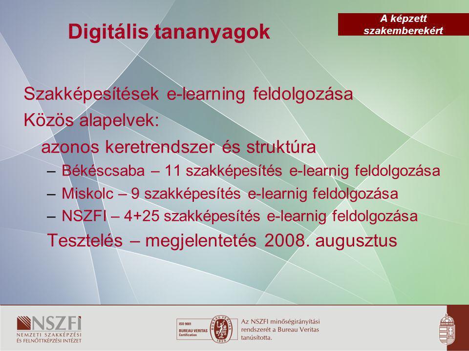 A képzett szakemberekért Digitális tananyagok Szakképesítések e-learning feldolgozása Közös alapelvek: azonos keretrendszer és struktúra – Békéscsaba – 11 szakképesítés e-learnig feldolgozása – Miskolc – 9 szakképesítés e-learnig feldolgozása – NSZFI – 4+25 szakképesítés e-learnig feldolgozása Tesztelés – megjelentetés 2008.