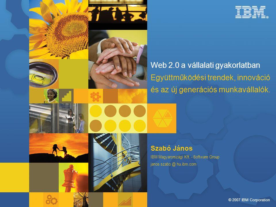© 2007 IBM Corporation ® Web 2.0 a vállalati gyakorlatban Együttműködési trendek, innováció és az új generációs munkavállalók.