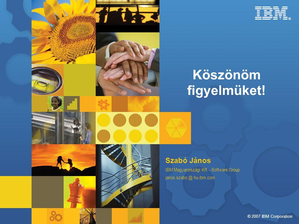 © 2007 IBM Corporation ® Köszönöm figyelmüket. Szabó János IBM Magyarországi Kft.