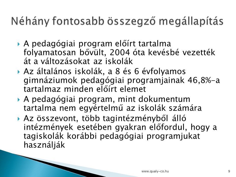 A nevelési programon belül az alapelvek és pedagógiai célok meghatározása mellett az egészségnevelési és környezeti nevelési program tartozik a legkidolgozottabb elemek közé  Az iskolák nagyon jelentős hányada sem a nem szakrendszerű oktatást, sem a NAT kulcskompetenciákat nem hangolta össze pedagógiai célrendszerével  Az összes iskola helyi tantervének 53,7%-a felel meg teljes egészében a törvényességi kritériumoknak www.qualy-co.hu10