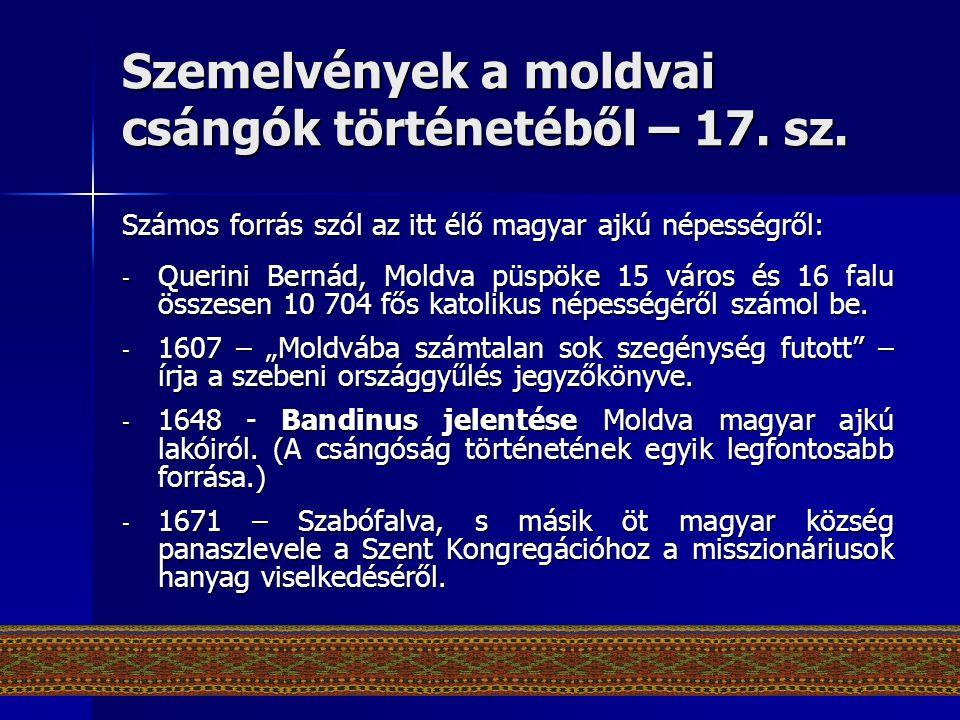 Szemelvények a moldvai csángók történetéből – 17. sz. Számos forrás szól az itt élő magyar ajkú népességről: - Querini Bernád, Moldva püspöke 15 város