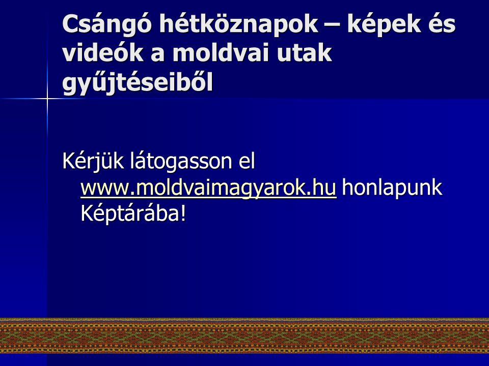 Csángó hétköznapok – képek és videók a moldvai utak gyűjtéseiből Kérjük látogasson el www.moldvaimagyarok.hu honlapunk Képtárába! www.moldvaimagyarok.