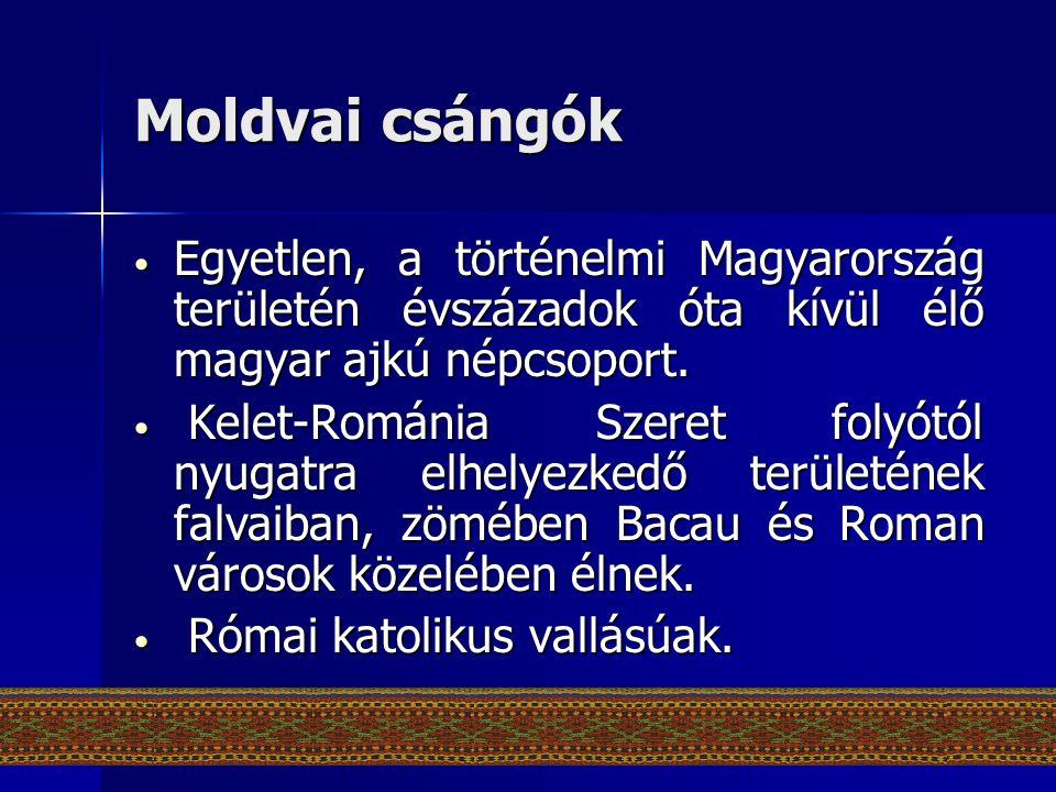 Moldvai csángók • Egyetlen, a történelmi Magyarország területén évszázadok óta kívül élő magyar ajkú népcsoport. • Kelet-Románia Szeret folyótól nyuga