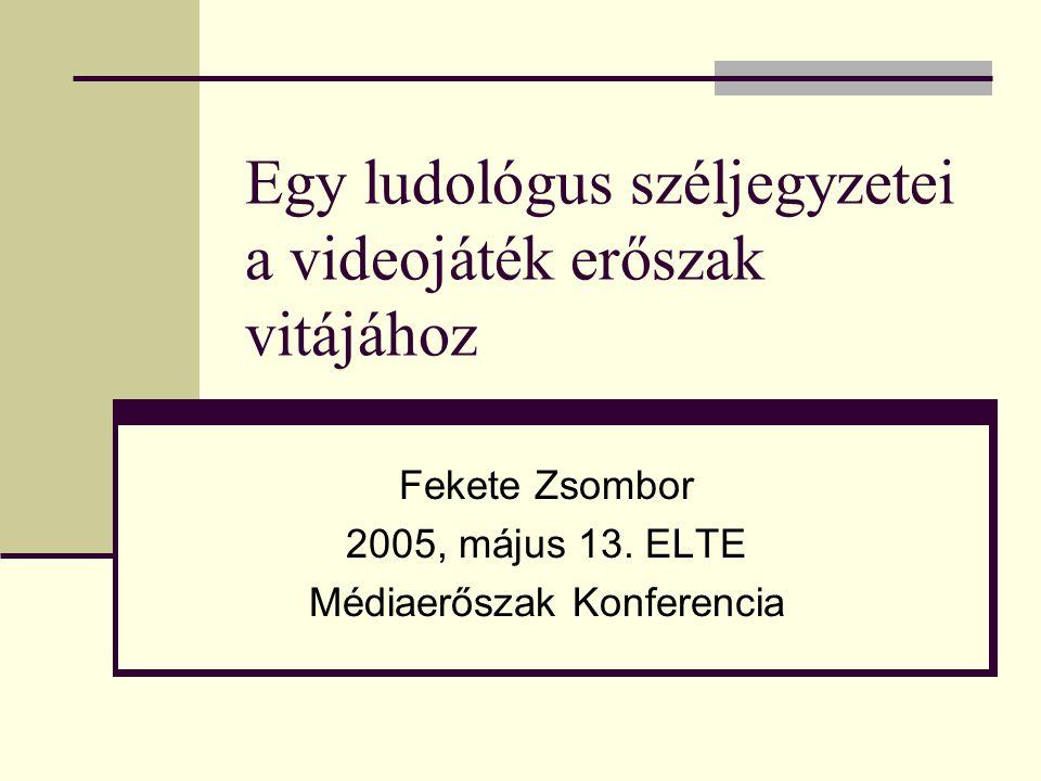 Egy ludológus széljegyzetei a videojáték erőszak vitájához Fekete Zsombor 2005, május 13. ELTE Médiaerőszak Konferencia