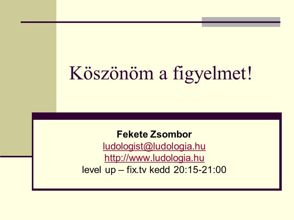Köszönöm a figyelmet! Fekete Zsombor ludologist@ludologia.hu http://www.ludologia.hu level up – fix.tv kedd 20:15-21:00