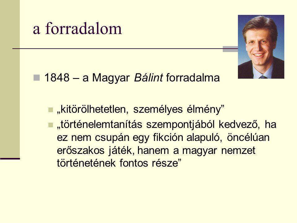 """a forradalom  1848 – a Magyar Bálint forradalma  """"kitörölhetetlen, személyes élmény""""  """"történelemtanítás szempontjából kedvező, ha ez nem csupán eg"""