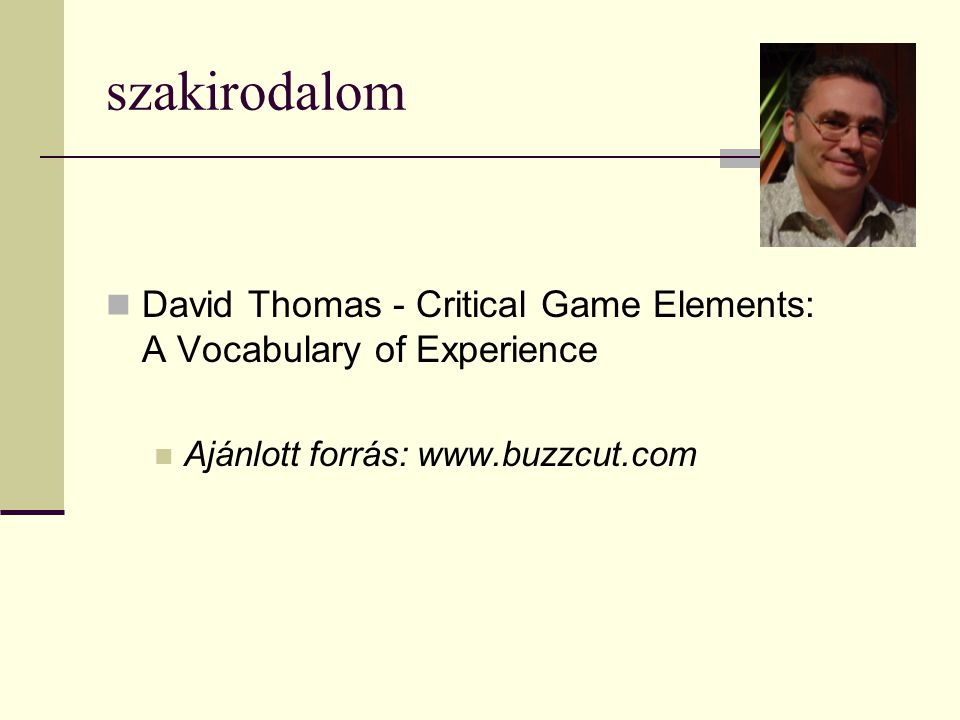szakirodalom  David Thomas - Critical Game Elements: A Vocabulary of Experience  Ajánlott forrás: www.buzzcut.com