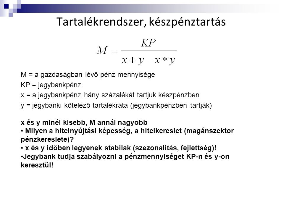 Tartalékrendszer, készpénztartás M = a gazdaságban lévő pénz mennyisége KP = jegybankpénz x = a jegybankpénz hány százalékát tartjuk készpénzben y = j