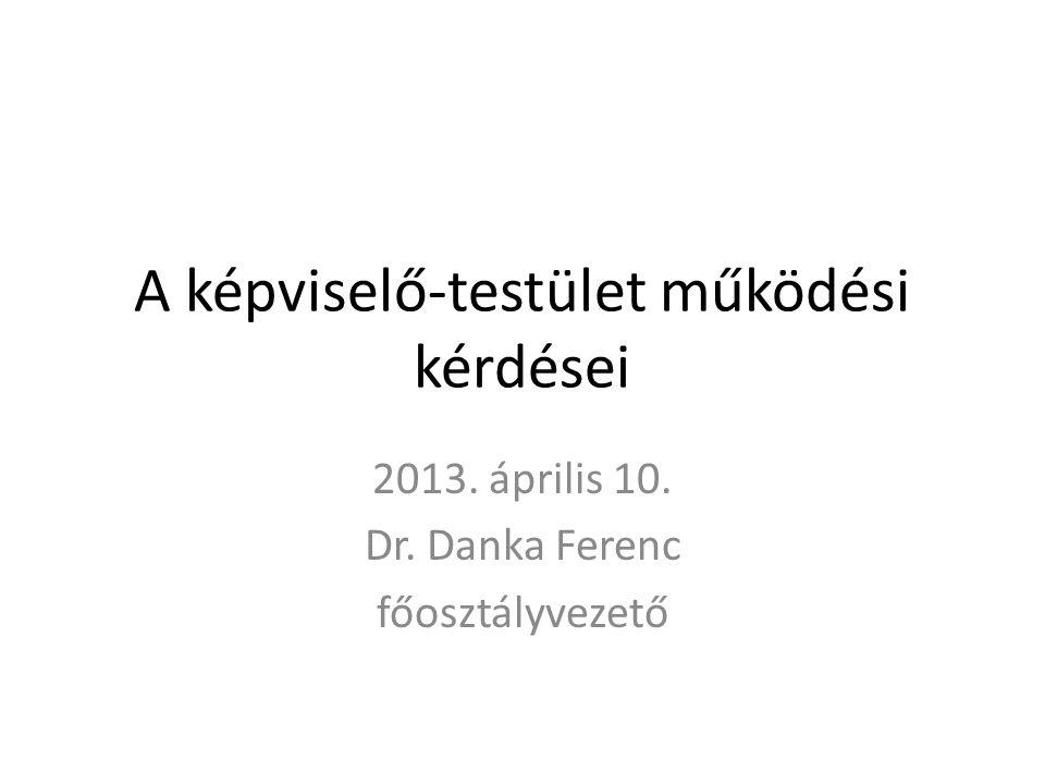 A képviselő-testület működési kérdései 2013. április 10. Dr. Danka Ferenc főosztályvezető