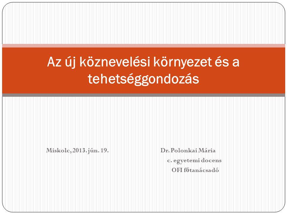 Miskolc, 2013. jún. 19. Dr. Polonkai Mária c. egyetemi docens OFI f ő tanácsadó Az új köznevelési környezet és a tehetséggondozás