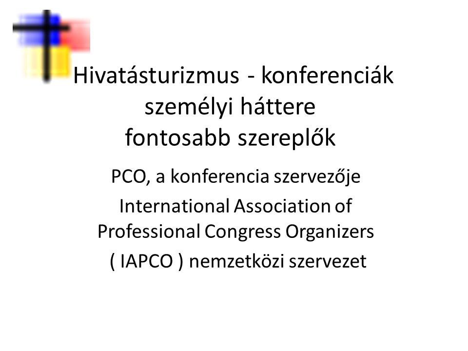Hivatásturizmus - konferenciák személyi háttere fontosabb szereplők PCO, a konferencia szervezője International Association of Professional Congress O