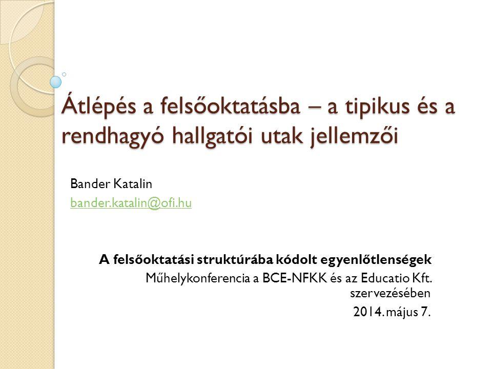 Átlépés a felsőoktatásba – a tipikus és a rendhagyó hallgatói utak jellemzői Bander Katalin bander.katalin@ofi.hu A felsőoktatási struktúrába kódolt egyenlőtlenségek Műhelykonferencia a BCE-NFKK és az Educatio Kft.
