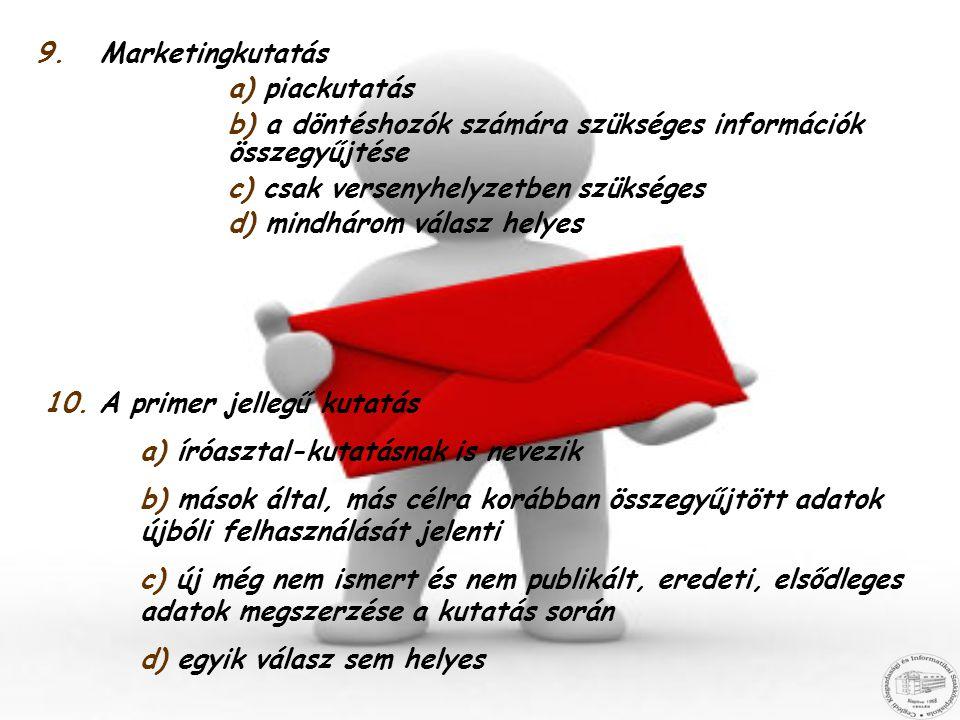9.Marketingkutatás a) piackutatás b) a döntéshozók számára szükséges információk összegyűjtése c) csak versenyhelyzetben szükséges d) mindhárom válasz