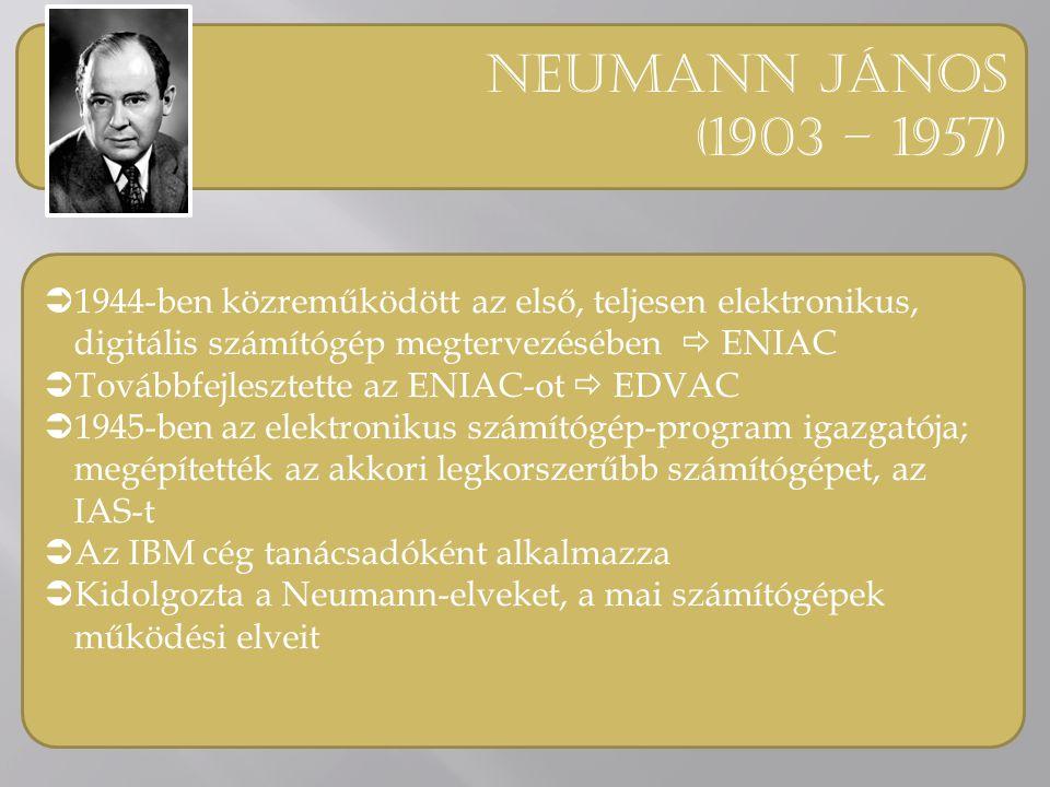 Neumann jános (1903 – 1957)  1944-ben közreműködött az első, teljesen elektronikus, digitális számítógép megtervezésében  ENIAC  Továbbfejlesztette az ENIAC-ot  EDVAC  1945-ben az elektronikus számítógép-program igazgatója; megépítették az akkori legkorszerűbb számítógépet, az IAS-t  Az IBM cég tanácsadóként alkalmazza  Kidolgozta a Neumann-elveket, a mai számítógépek működési elveit