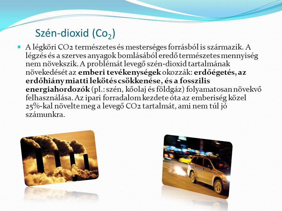 Szén-dioxid (Co 2 )  A légköri CO2 természetes és mesterséges forrásból is származik. A légzés és a szerves anyagok bomlásából eredő természetes menn