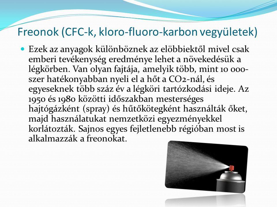 Freonok (CFC-k, kloro-fluoro-karbon vegyületek)  Ezek az anyagok különböznek az elöbbiektől mivel csak emberi tevékenység eredménye lehet a növekedésük a légkörben.