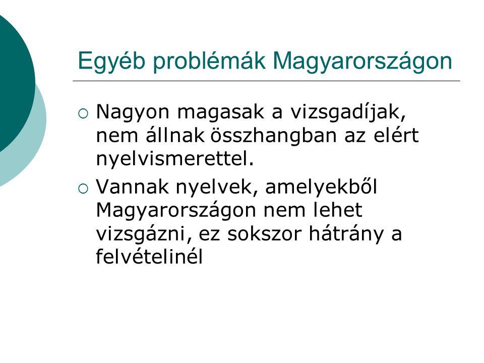 Egyéb problémák Magyarországon  Nagyon magasak a vizsgadíjak, nem állnak összhangban az elért nyelvismerettel.  Vannak nyelvek, amelyekből Magyarors