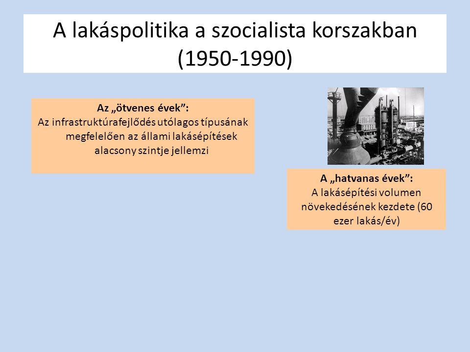 """A lakáspolitika a szocialista korszakban (1950-1990) Az """"ötvenes évek : Az infrastruktúrafejlődés utólagos típusának megfelelően az állami lakásépítések alacsony szintje jellemzi A """"hatvanas évek : A lakásépítési volumen növekedésének kezdete (60 ezer lakás/év)"""