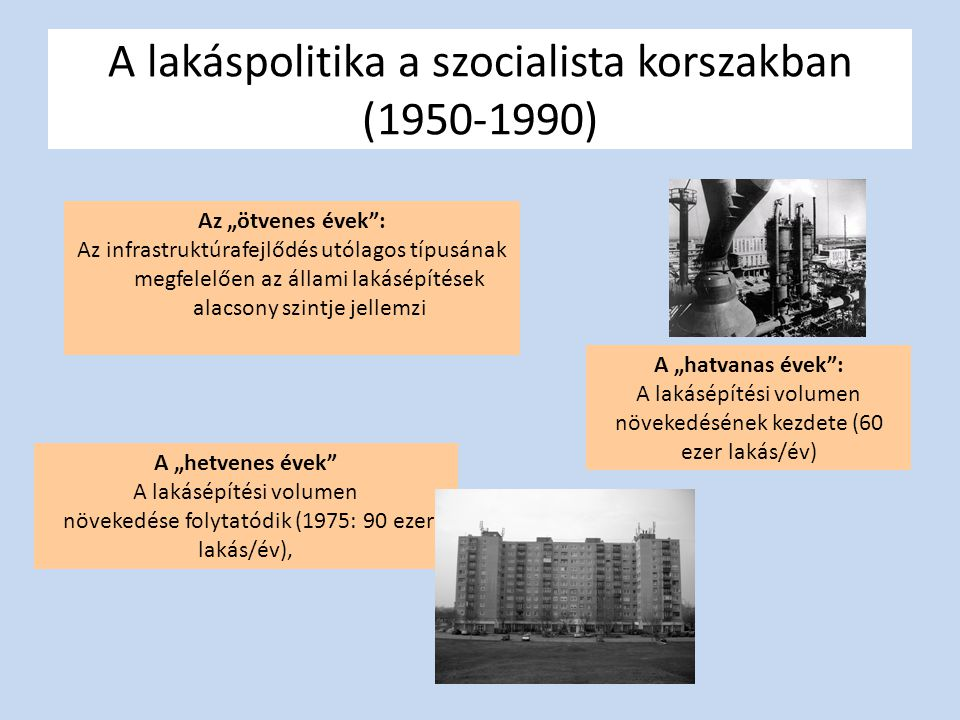 """A lakáspolitika a szocialista korszakban (1950-1990) Az """"ötvenes évek : Az infrastruktúrafejlődés utólagos típusának megfelelően az állami lakásépítések alacsony szintje jellemzi A """"hatvanas évek : A lakásépítési volumen növekedésének kezdete (60 ezer lakás/év) A """"hetvenes évek A lakásépítési volumen növekedése folytatódik (1975: 90 ezer lakás/év),"""