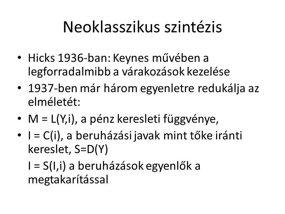 Neoklasszikus szintézis • Hicks 1936-ban: Keynes művében a legforradalmibb a várakozások kezelése • 1937-ben már három egyenletre redukálja az elméletét: • M = L(Y,i), a pénz keresleti függvénye, • I = C(i), a beruházási javak mint tőke iránti kereslet, S=D(Y) I = S(I,i) a beruházások egyenlők a megtakarítással