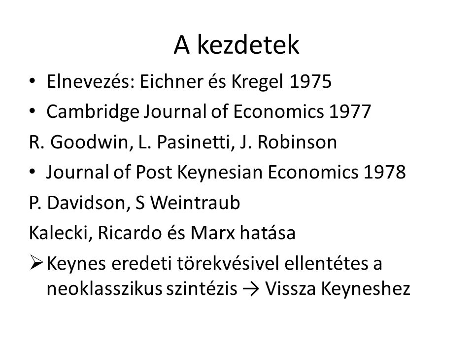 A kezdetek • Elnevezés: Eichner és Kregel 1975 • Cambridge Journal of Economics 1977 R. Goodwin, L. Pasinetti, J. Robinson • Journal of Post Keynesian