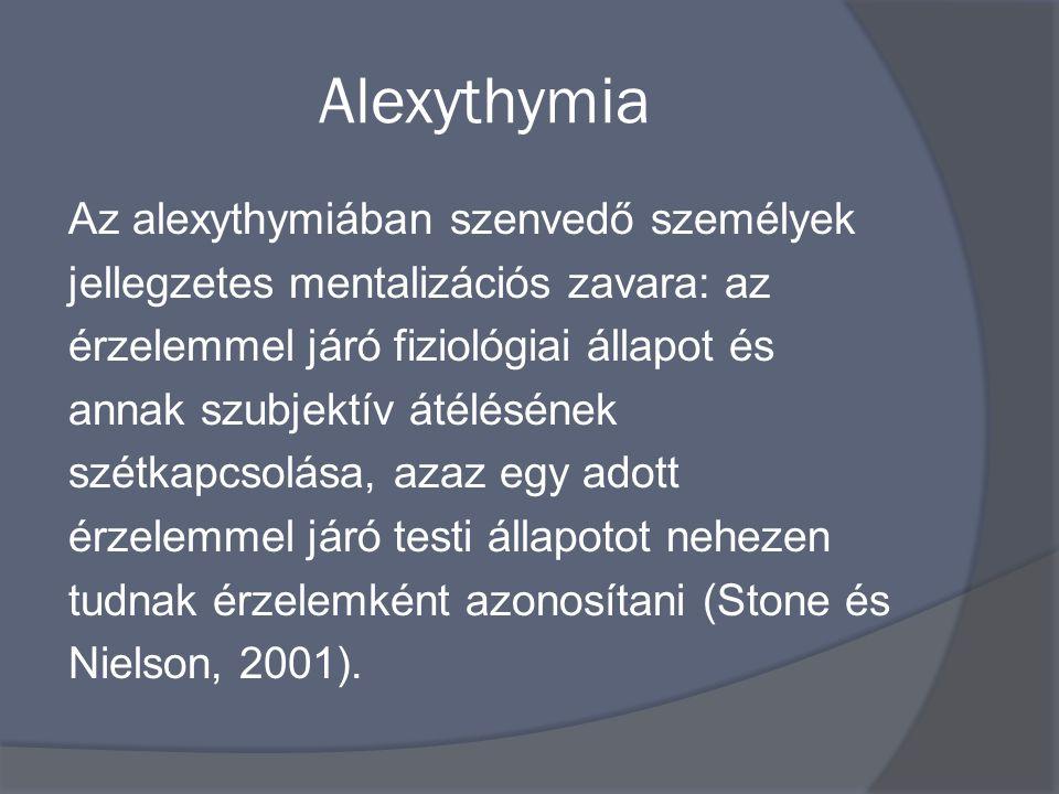 Alexythymia Az alexythymiában szenvedő személyek jellegzetes mentalizációs zavara: az érzelemmel járó fiziológiai állapot és annak szubjektív átélésének szétkapcsolása, azaz egy adott érzelemmel járó testi állapotot nehezen tudnak érzelemként azonosítani (Stone és Nielson, 2001).
