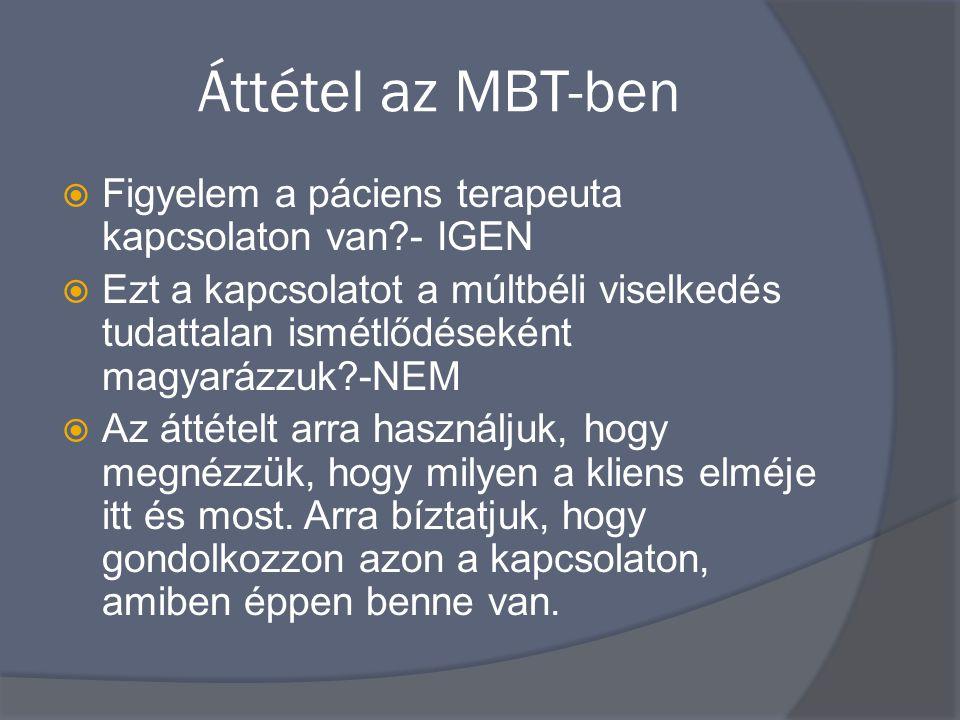 Áttétel az MBT-ben  Figyelem a páciens terapeuta kapcsolaton van?- IGEN  Ezt a kapcsolatot a múltbéli viselkedés tudattalan ismétlődéseként magyarázzuk?-NEM  Az áttételt arra használjuk, hogy megnézzük, hogy milyen a kliens elméje itt és most.