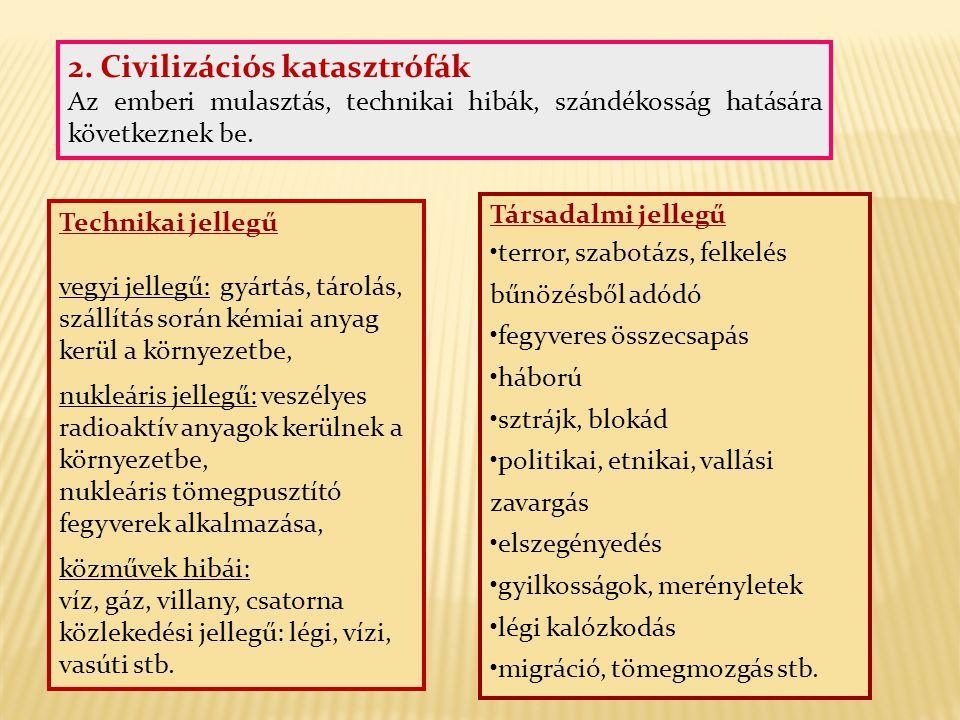 2. Civilizációs katasztrófák Az emberi mulasztás, technikai hibák, szándékosság hatására következnek be. Technikai jellegű vegyi jellegű: gyártás, tár