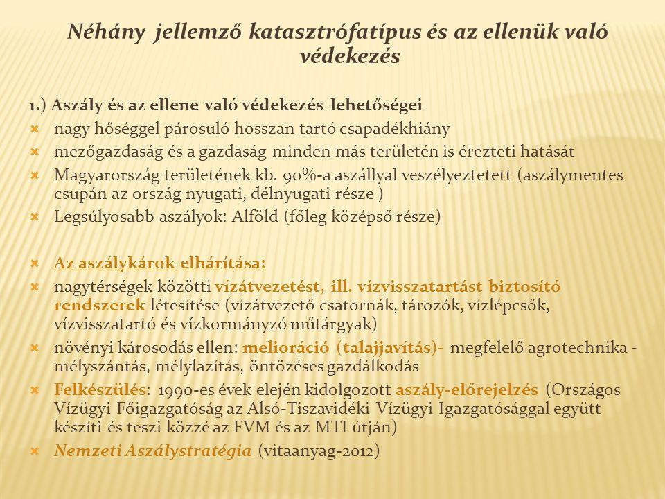 Néhány jellemző katasztrófatípus és az ellenük való védekezés 1.) Aszály és az ellene való védekezés lehetőségei  nagy hőséggel párosuló hosszan tartó csapadékhiány  mezőgazdaság és a gazdaság minden más területén is érezteti hatását  Magyarország területének kb.
