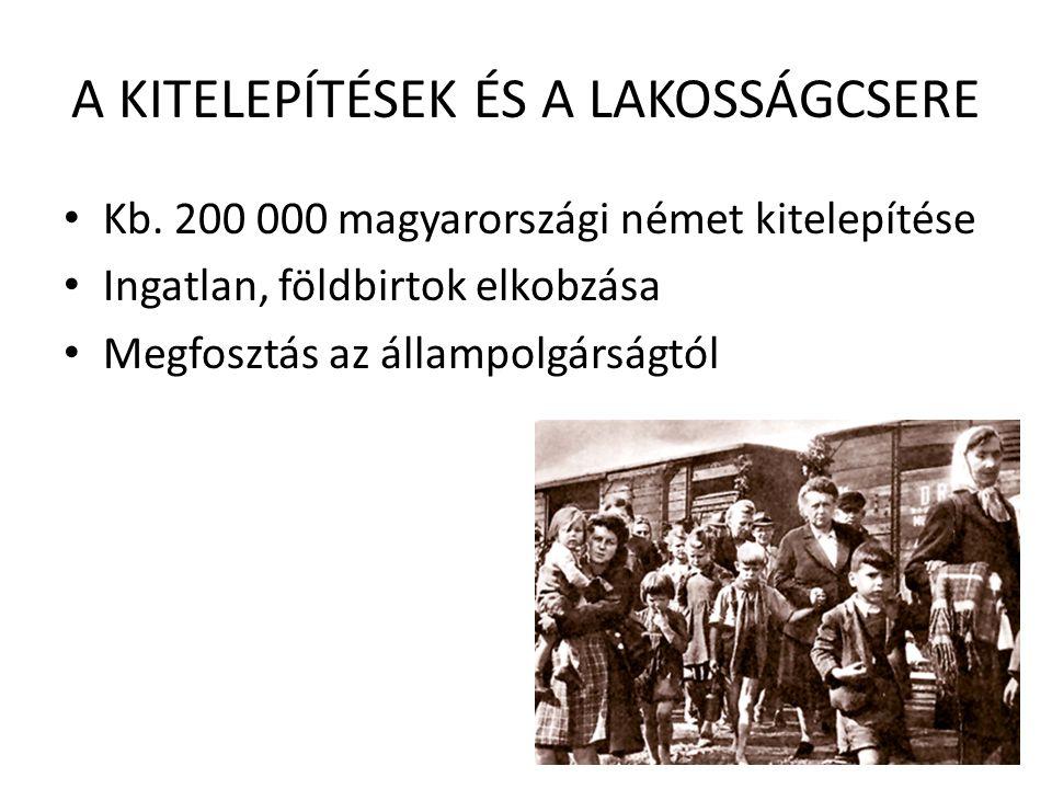 A KITELEPÍTÉSEK ÉS A LAKOSSÁGCSERE • Kb. 200 000 magyarországi német kitelepítése • Ingatlan, földbirtok elkobzása • Megfosztás az állampolgárságtól