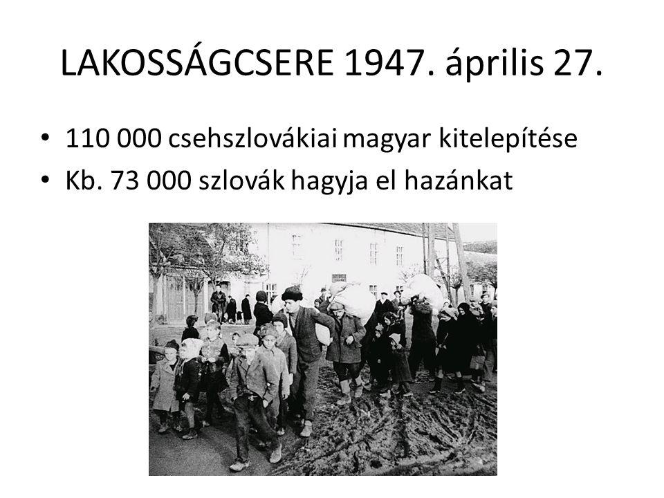 LAKOSSÁGCSERE 1947. április 27. • 110 000 csehszlovákiai magyar kitelepítése • Kb. 73 000 szlovák hagyja el hazánkat
