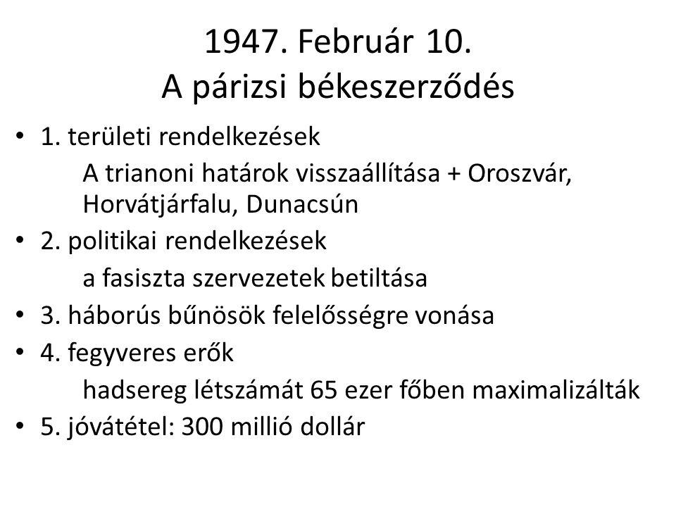 1947. Február 10. A párizsi békeszerződés • 1. területi rendelkezések A trianoni határok visszaállítása + Oroszvár, Horvátjárfalu, Dunacsún • 2. polit