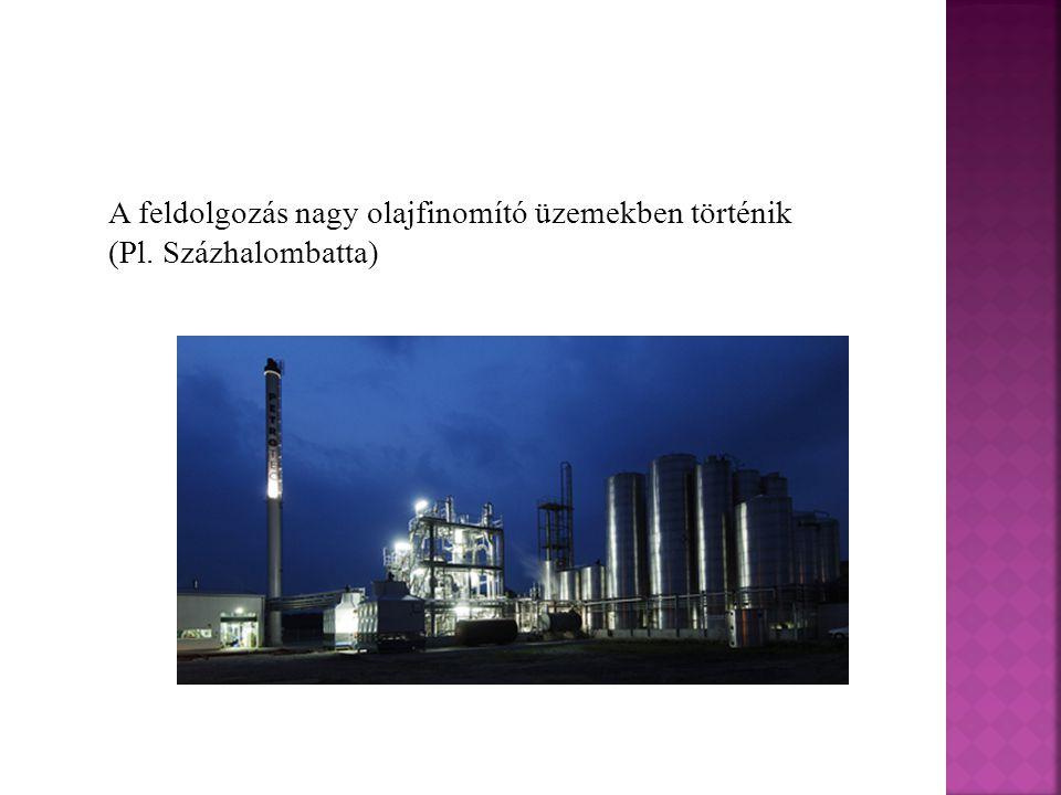 A feldolgozás nagy olajfinomító üzemekben történik (Pl. Százhalombatta)